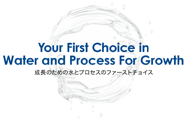 Your First Choice in Water and Process For Growth 成長のための水とプロセスのファーストチョイス